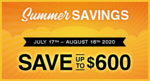 Summer Savings - July 17-August 16, 2020 - Save up to $600